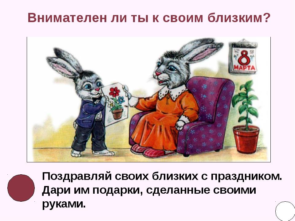 Внимателен ли ты к своим близким? Поздравляй своих близких с праздником. Дари...