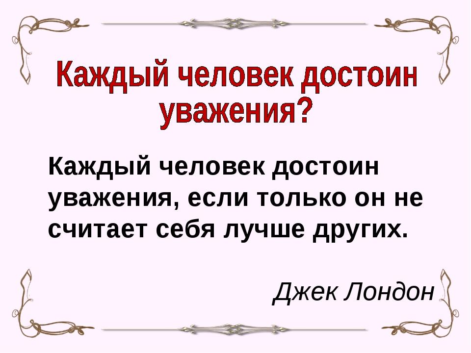 Каждый человек достоин уважения, если только он не считает себя лучше других....