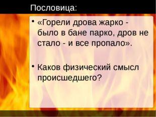 Пословица: «Горели дрова жарко - было в бане парко, дров не стало - и все про
