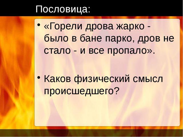 Пословица: «Горели дрова жарко - было в бане парко, дров не стало - и все про...