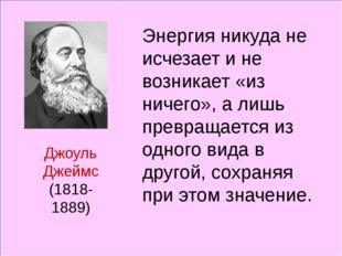 Джоуль Джеймс (1818-1889) Энергия никуда не исчезает и не возникает «из ниче