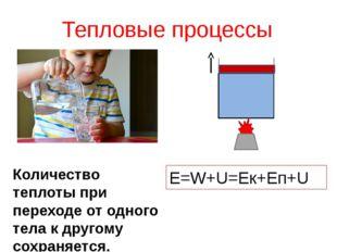 Тепловые процессы E=W+U=Eк+Eп+U Количество теплоты при переходе от одного тел