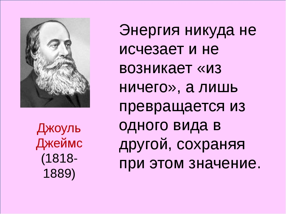 Джоуль Джеймс (1818-1889) Энергия никуда не исчезает и не возникает «из ниче...