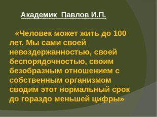 Академик Павлов И.П. «Человек может жить до 100 лет. Мы сами своей невоздерж