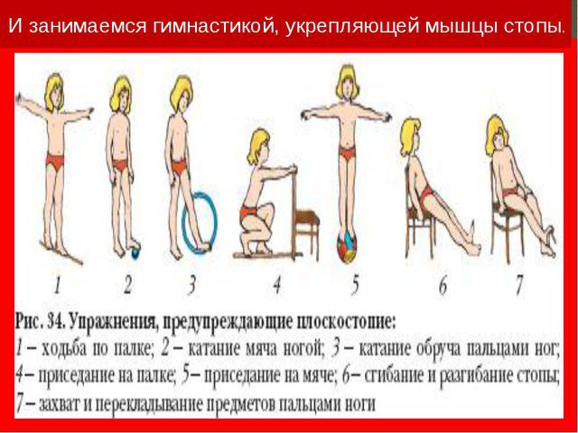 И занимаемся гимнастикой, укрепляющей мышцы стопы.