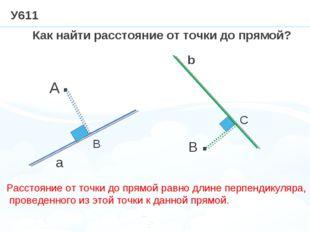 У611 · · A a B b Как найти расстояние от точки до прямой? В С Расстояние от т