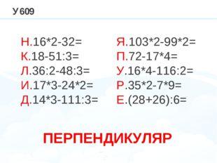 У609 Н.16*2-32= К.18-51:3= Л.36:2-48:3= И.17*3-24*2= Д.14*3-111:3= Я.103*2-99