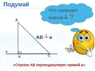 a A B C AB ┴ a Подумай Что означает значок ? «Отрезок АВ перпендикулярен прям