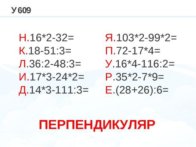 У609 Н.16*2-32= К.18-51:3= Л.36:2-48:3= И.17*3-24*2= Д.14*3-111:3= Я.103*2-99...
