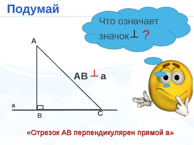 a A B C AB ┴ a Подумай Что означает значок ? «Отрезок АВ перпендикулярен прям...