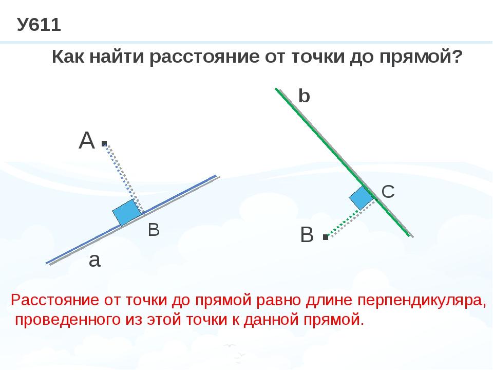 У611 · · A a B b Как найти расстояние от точки до прямой? В С Расстояние от т...