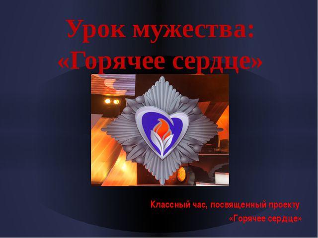 Урок мужества: «Горячее сердце» Классный час, посвященный проекту «Горячее се...