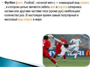 Футбол (англ. Football, «ножной мяч»)— командный вид спорта, в котором целью