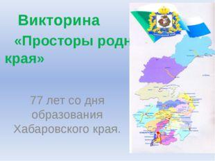 Викторина «Просторы родного края» 77 лет со дня образования Хабаровского края.
