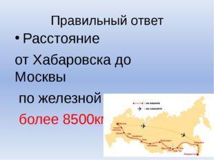 Правильный ответ Расстояние от Хабаровска до Москвы по железной дороге более