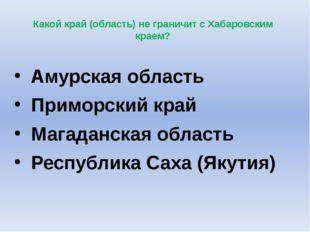 Какой край (область) не граничит с Хабаровским краем? Амурская область Примо
