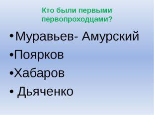 Кто были первыми первопроходцами? Муравьев- Амурский •Поярков •Хабаров • Дьяч