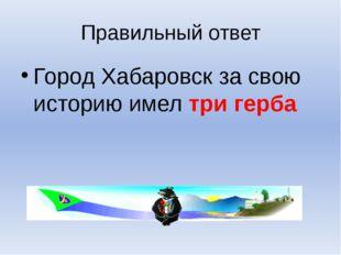 Правильный ответ Город Хабаровск за свою историю имел три герба