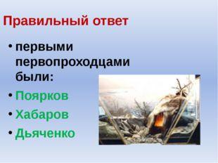 Правильный ответ первыми первопроходцами были: Поярков Хабаров Дьяченко