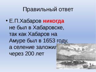 Правильный ответ Е.П.Хабаров никогда не был в Хабаровске, так как Хабаров на