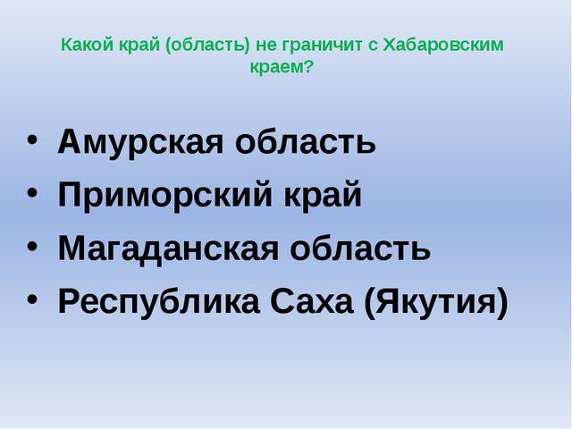 Какой край (область) не граничит с Хабаровским краем? Амурская область Примо...