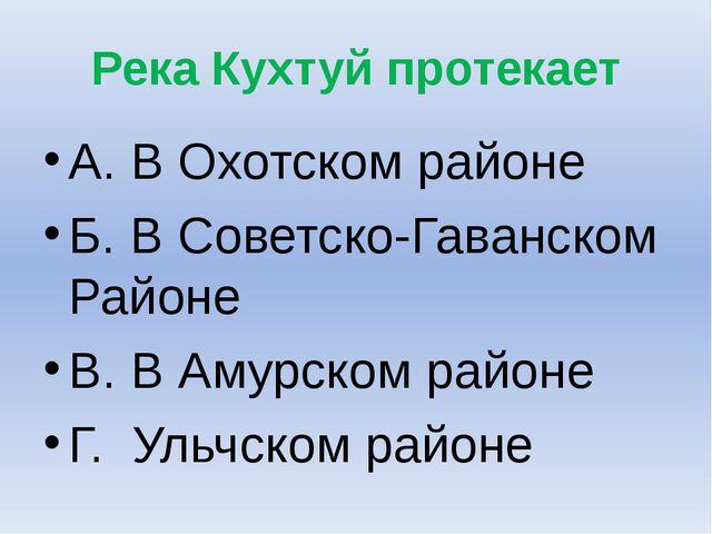 Река Кухтуй протекает А. В Охотском районе Б. В Советско-Гаванском Районе В....