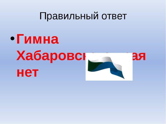 Правильный ответ Гимна Хабаровского края нет