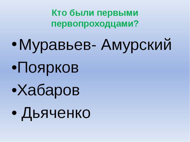 Кто были первыми первопроходцами? Муравьев- Амурский •Поярков •Хабаров • Дьяч...