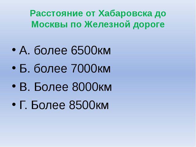 Расстояние от Хабаровска до Москвы по Железной дороге А. более 6500км Б. боле...