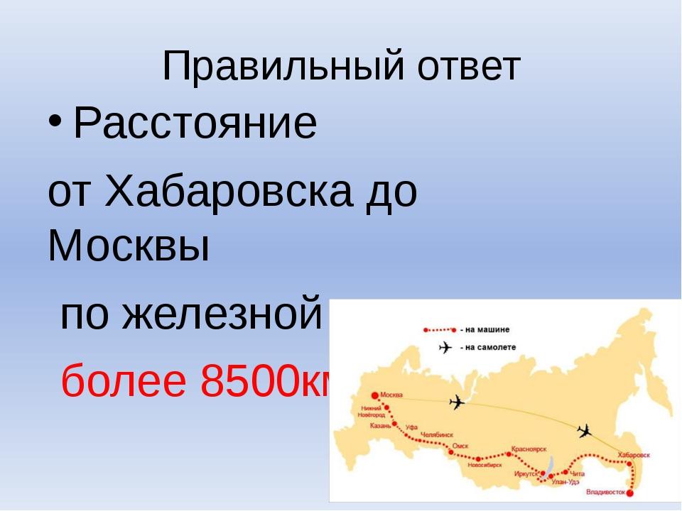 Правильный ответ Расстояние от Хабаровска до Москвы по железной дороге более...