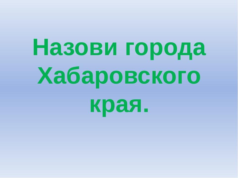 Назови города Хабаровского края.