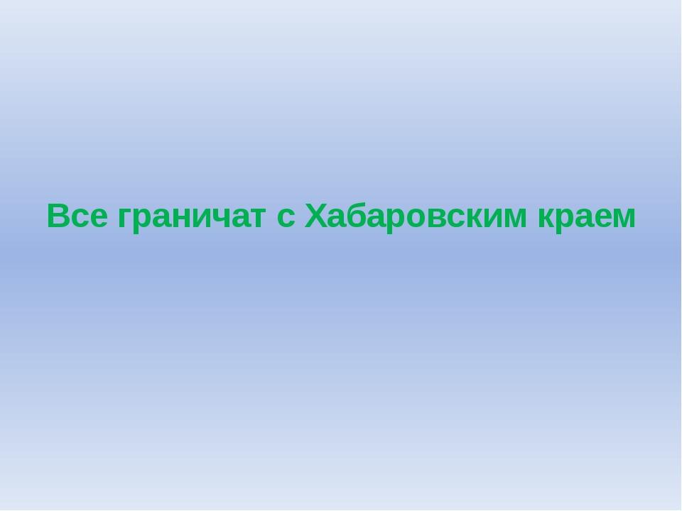 Все граничат с Хабаровским краем