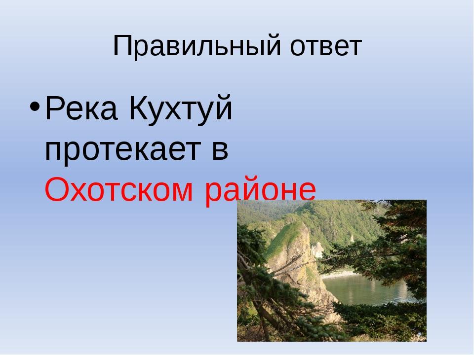 Правильный ответ Река Кухтуй протекает в Охотском районе