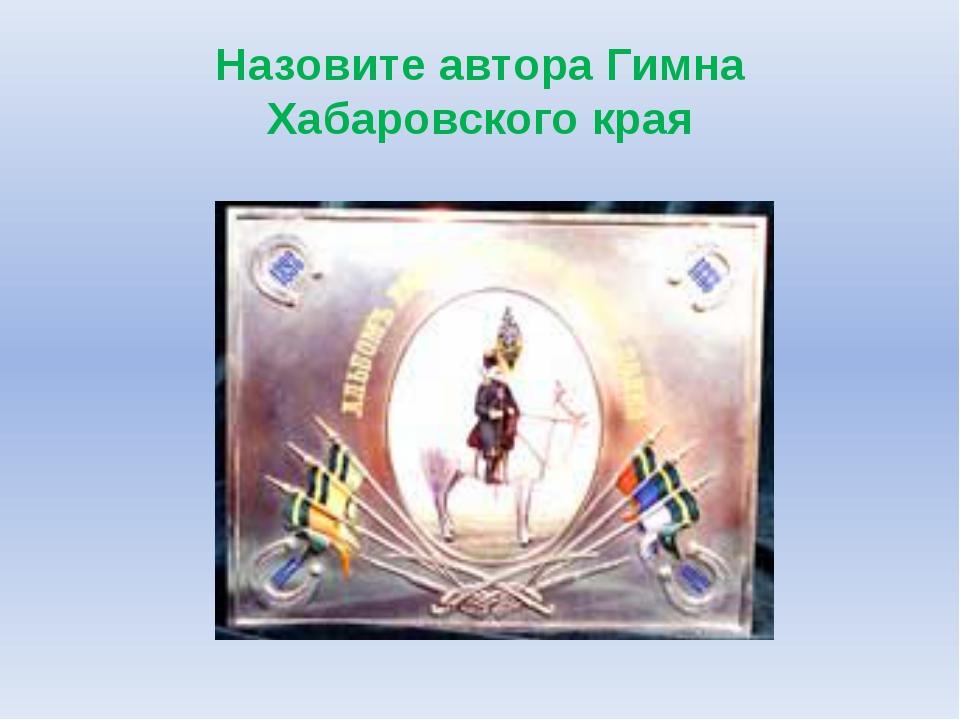 Назовите автора Гимна Хабаровского края