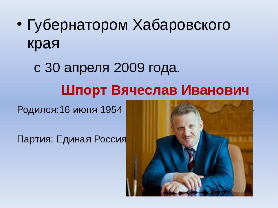 Губернатором Хабаровского края с 30 апреля 2009 года. Шпорт Вячеслав Иванович...