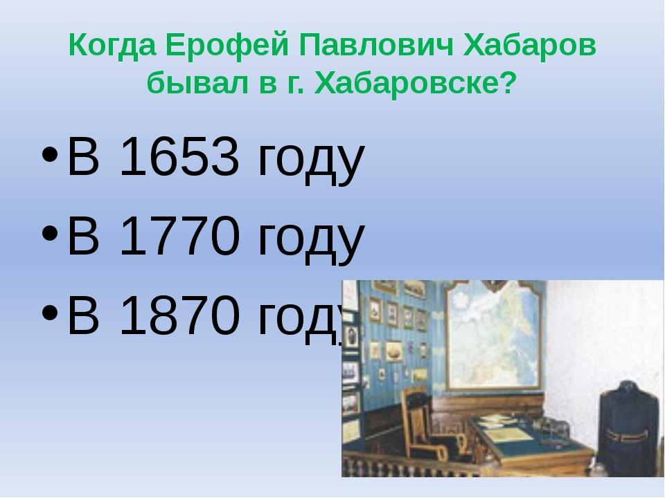 Когда Ерофей Павлович Хабаров бывал в г. Хабаровске? В 1653 году В 1770 году...