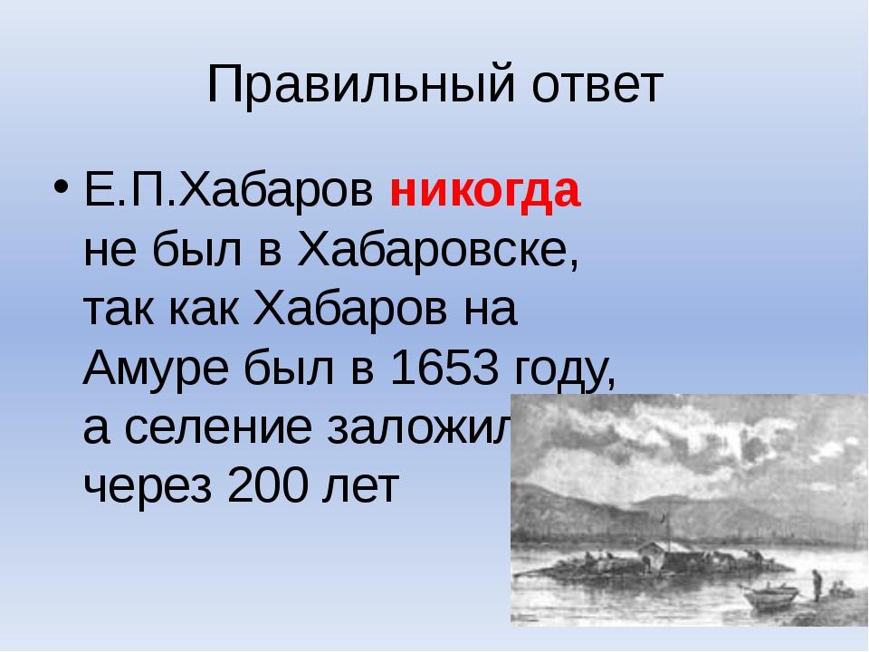 Правильный ответ Е.П.Хабаров никогда не был в Хабаровске, так как Хабаров на...