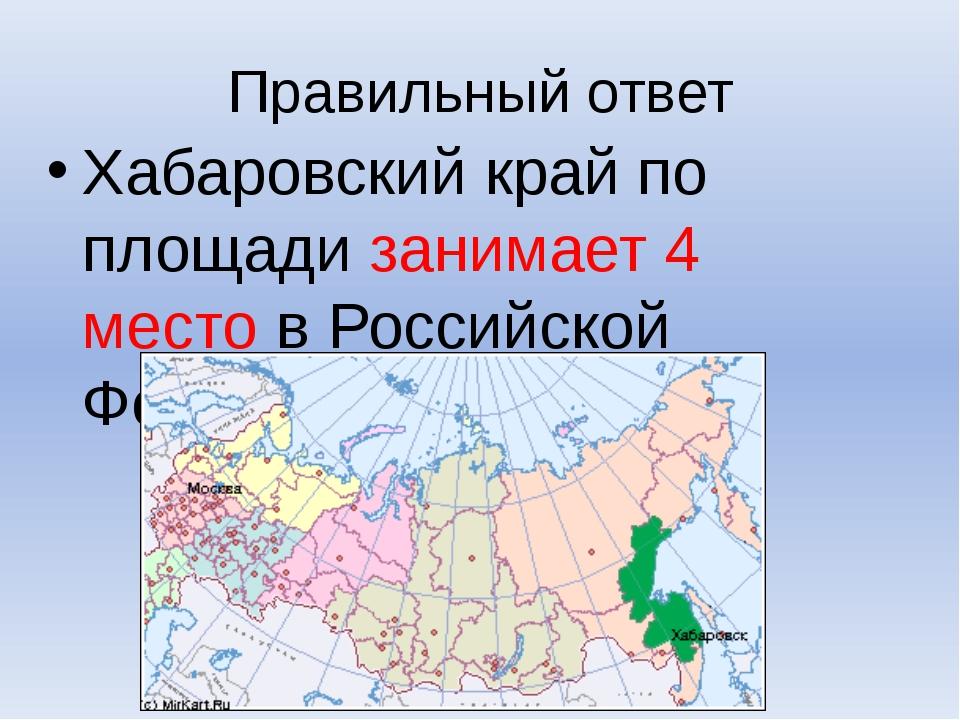 Правильный ответ Хабаровский край по площади занимает 4 место в Российской Фе...