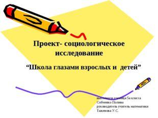 """Проект- социологическое исследование """"Школа глазами взрослых и детей"""" выполни"""
