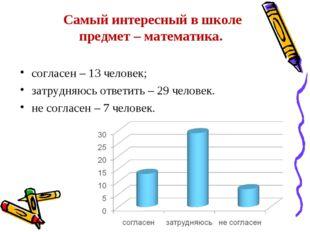 Самый интересный в школе предмет – математика. согласен – 13 человек; затрудн