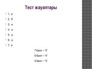 """Тест жауаптары 1. ә 2. б 3. ә 4. а 5. ә 6. а 7. ә 7 балл – """"5"""" 6 балл – """"4"""" 5"""
