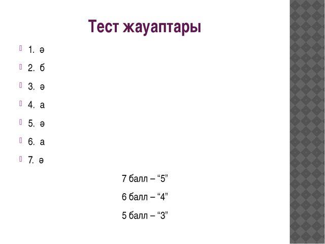 """Тест жауаптары 1. ә 2. б 3. ә 4. а 5. ә 6. а 7. ә 7 балл – """"5"""" 6 балл – """"4"""" 5..."""