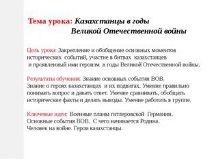 Тема урока: Казахстанцы в годы Великой Отечественной войны Цель урока: Закреп