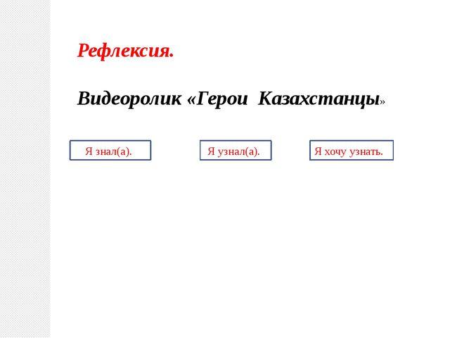 Рефлексия. Видеоролик «Герои Казахстанцы» Я знал(а). Я узнал(а). Я хочу узнать.