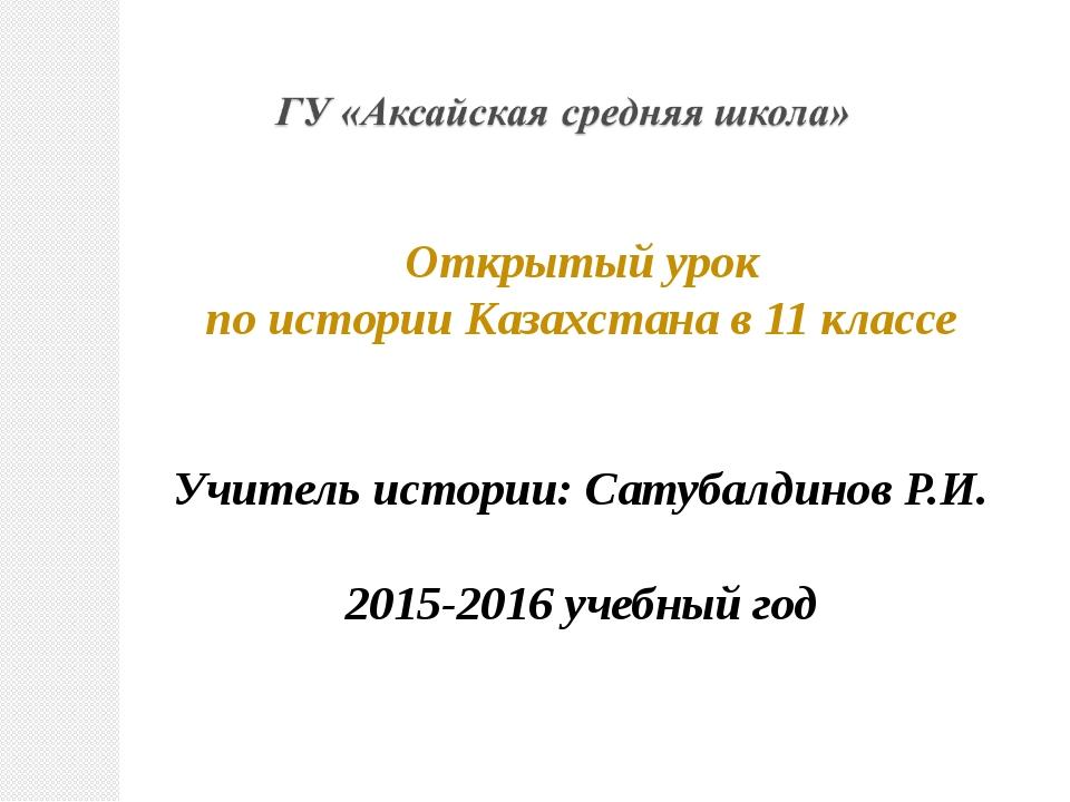 Открытый урок по истории Казахстана в 11 классе Учитель истории: Сатубалдинов...