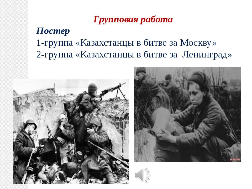 Групповая работа Постер 1-группа «Казахстанцы в битве за Москву» 2-группа «Ка...