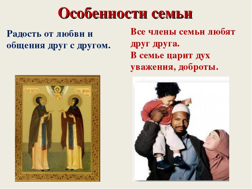 Особенности семьи Радость от любви и общения друг с другом. Все члены семьи л...