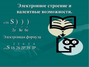Электронное строение и валентные возможности. +16 S ) ) ) - - - 2e 8e 6e Элек