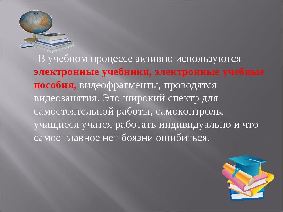 В учебном процессе активно используются электронные учебники, электронные уч...