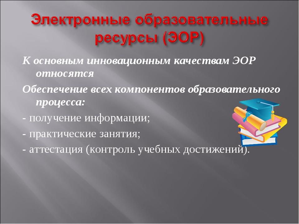 К основным инновационным качествам ЭОР относятся Обеспечение всех компонентов...